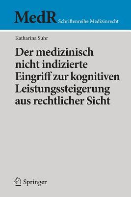 Der Medizinisch Nicht Indizierte Eingriff Zur Kognitiven Leistungssteigerung Aus Rechtlicher Sicht - Suhr, Katharina