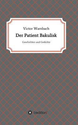 Der Patient Bakulisk - Wambach, Victor