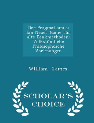 Der Pragmatismus: Ein Neuer Name Fur Alte Denkmethoden: Volkstumliche Philosophosche Vorlesungen - Scholar's Choice Edition - James, William, Dr.