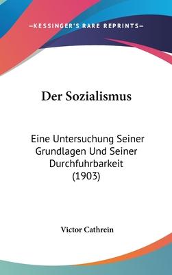 Der Sozialismus: Eine Untersuchung Seiner Grundlagen Und Seiner Durchf?hrbarkeit (Classic Reprint) - Cathrein, Victor