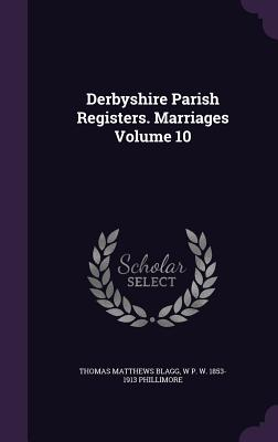 Derbyshire Parish Registers. Marriages Volume 10 - Blagg, Thomas Matthews, and Phillimore, W P W 1853-1913