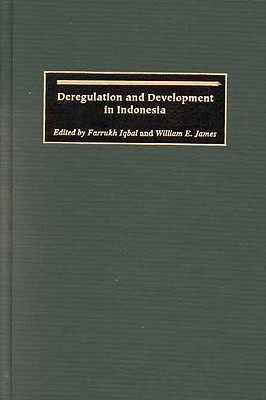 Deregulation and Development in Indonesia - Iqbal, Farrukh, M.D. (Editor), and James, William E, Professor (Editor)