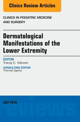 Dermatologic Manifestations of the Lower Extemity, an Issue of Clinics in Podiatric Medicine and Surgery - Vlahovic, Tracey C