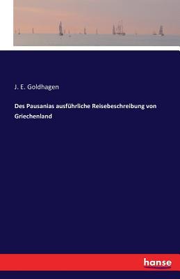 Des Pausanias Ausfuhrliche Reisebeschreibung Von Griechenland - Goldhagen, J E