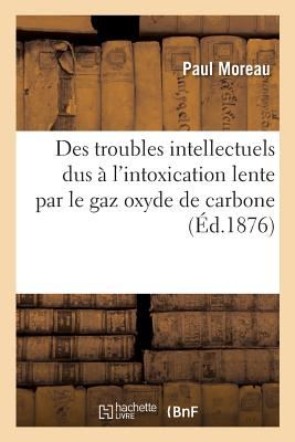 Des Troubles Intellectuels Dus ? l'Intoxication Lente Par Le Gaz Oxyde de Carbone - Moreau-P