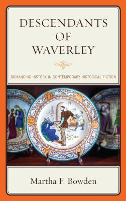 Descendants of Waverley: Romancing History in Contemporary Historical Fiction - Bowden, Martha F