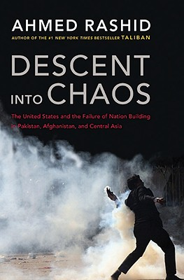 Descent Into Chaos: The United States and the Failure of Nation Building in Pakistan, Afghanistan, and Central Asia - Rashid, Ahmed, Mr.