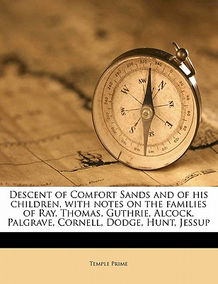Descent of Comfort Sands and of His Children, with Notes on the Families of Ray, Thomas, Guthrie, Alcock, Palgrave, Cornell, Dodge, Hunt, Jessup - Prime, Temple