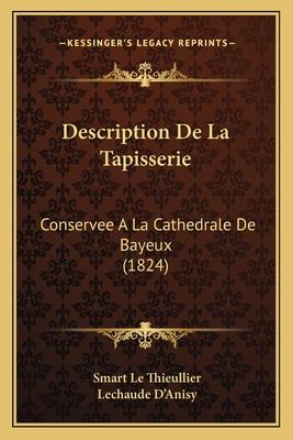 Description de La Tapisserie: Conservee a la Cathedrale de Bayeux (1824) - Le Thieullier, Smart, and D'Anisy, Lechaude (Translated by)