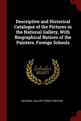 Descriptive and Historical Catalogue of the Pictures in the National Gallery, with Biographical Notices of the Painters. Foreign Schools - National Gallery (Great Britain) (Creator)