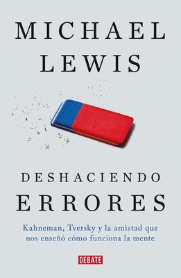 Deshaciendo Errores / The Undoing Project: A Friendship That Changed Our Minds: Kahneman, Tversky y La Amistad Que Cambio El Mundo - Lewis, Michael, Professor, PhD