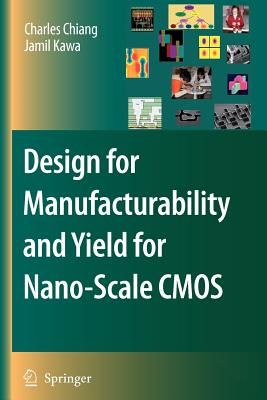 Design for Manufacturability and Yield for Nano-Scale CMOS - Chiang, Charles, and Kawa, Jamil