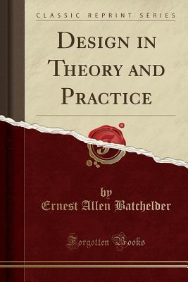 Design in Theory and Practice (Classic Reprint) - Batchelder, Ernest Allen