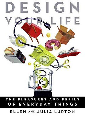 Design Your Life: The Pleasures and Perils of Everyday Things - Lupton, Julia