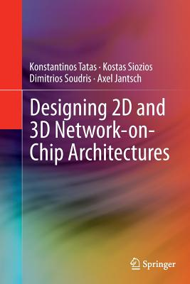 Designing 2D and 3D Network-On-Chip Architectures - Tatas, Konstantinos, and Siozios, Kostas, and Soudris, Dimitrios
