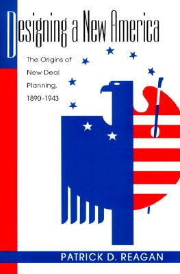 Designing a New America: The Origins of New Deal Planning, 1890-1943 - Reagan, Patrick D