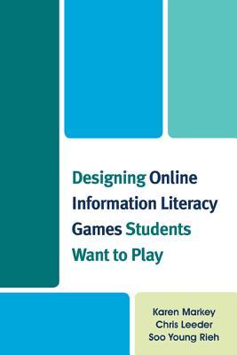 Designing Online Information Literacy Games Students Want to Play - Markey, Karen