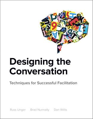 Designing the Conversation: Techniques for Successful Facilitation - Unger, Russ, and Nunnally, Brad