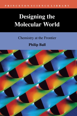 Designing the Molecular World: Chemistry at the Frontier - Ball, Philip