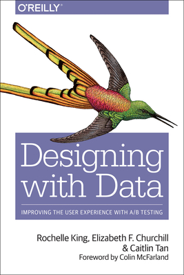 Designing with Data: Improving the User Experience with A/B Testing - King, Rochelle, and Churchill, Elizabeth F, and Tan, Caitlin