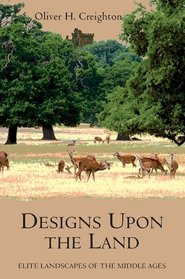 Designs Upon the Land: Elite Landscapes of the Middle Ages - Creighton, Oliver H