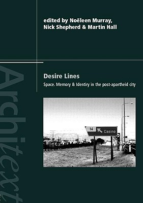 Desire Lines: Space, Memory and Identity in the Post-Apartheid City - Shepherd, Nick (Editor), and Murray, No Leen (Editor), and Hall, Martin (Editor)