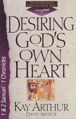 Desiring God's Own Heart: 1and 2 Samuel/1 Chronicles - Arthur, Kay, and Arthur, David, and Bird, Brad