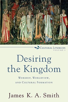Desiring the Kingdom: Worship, Worldview, and Cultural Formation - Smith, James K A, and Stassen, Glen