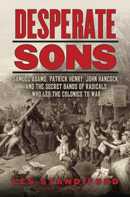 Desperate Sons: Samuel Adams, Patrick Henry, John Hancock, and the Secret Bands of Radicals Who Led the Colonies to War - Standiford, Les