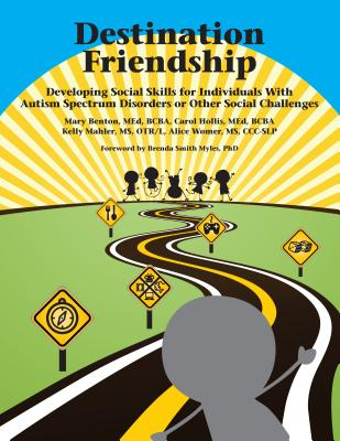 Destination Friendship: Developing Social Skills for Individuals with Autism Spectrum Disorders or Other Social Challenges - Benton, Mary, and Hollis, Carol, and Mahler, Kelly