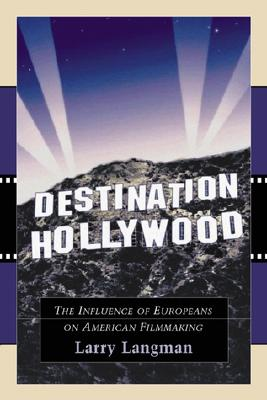 Destination Hollywood: The Influence of Europeans on American Filmmaking - Langman, Larry