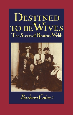 Destined to Be Wives: The Sisters of Beatrice Webb - Caine, Barbara