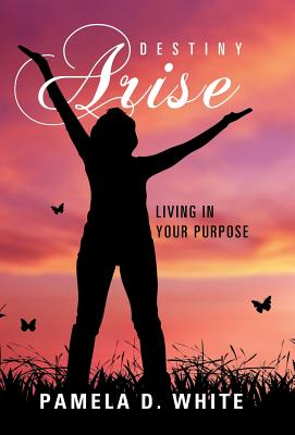 Destiny Arise: Living in Your Purpose - White, Pamela D