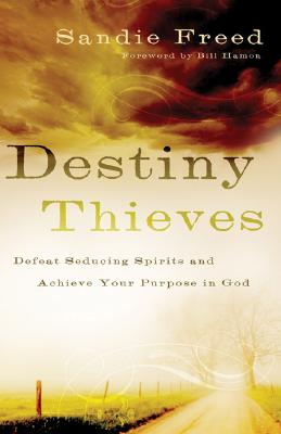 Destiny Thieves: Defeat Seducing Spirits and Achieve Your Purpose in God - Freed, Sandie, and Hamon, Bill, Dr. (Foreword by)