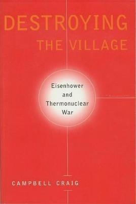 Destroying the Village: Eisenhower and Thermonuclear War - Craig, Campbell, Professor