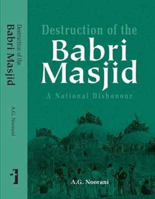 Destruction of the Babri Masjid - A National Dishonour - Noorani, A.