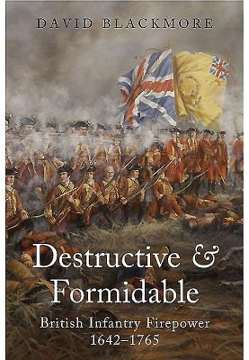 Destructive and Formidable: British Infantry Firepower 1642 - 1765 - Blackmore, David John