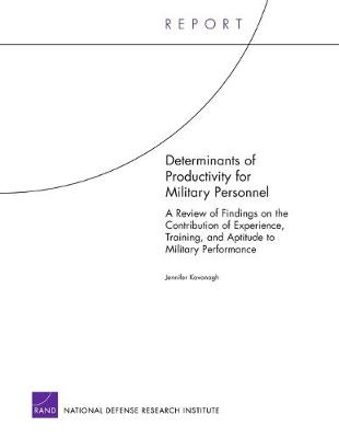 Determinants of Productivity for Military Personnel: A Review of Findings on the Contribution of Experience, Training, and Aptitude to Military Performance - Kavanagh, Jennifer