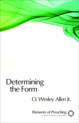 Determining the Form: Structures for Preaching - Allen, O Wesley, Jr.