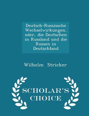 Deutsch-Russissche Wechselwirkungen, Oder, Die Deutschen in Russland Und Die Russen in Deutschland - Scholar's Choice Edition - Stricker, Wilhelm