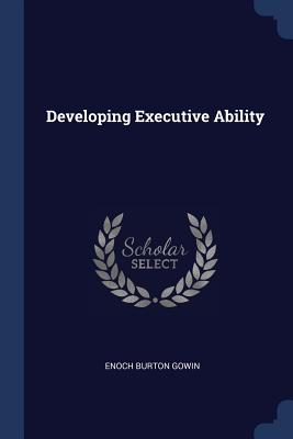 Developing Executive Ability - Gowin, Enoch Burton