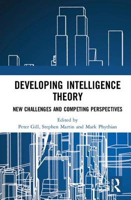 Developing Intelligence Theory: New Challenges and Competing Perspectives - Gill, Peter (Editor), and Marrin, Stephen (Editor), and Phythian, Mark (Editor)