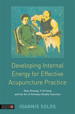 Developing Internal Energy for Effective Acupuncture Practice: Zhan Zhuang, Yi Qi Gong and the Art of Painless Needle Insertion - Solos, Ioannis