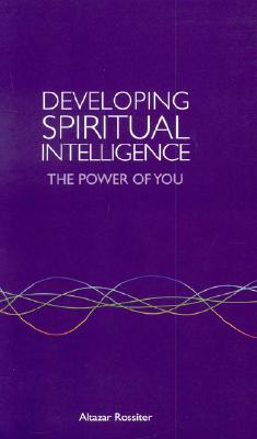 Developing Spiritual Intelligence: The Power of You - Rossiter, Altazar