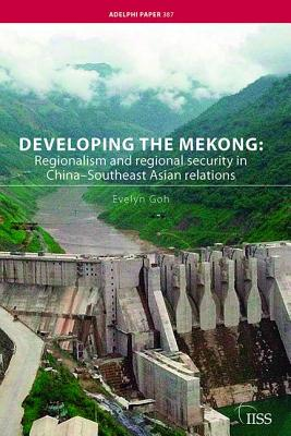 Developing the Mekong: Regionalism and Regional Security in China-Southeast Asian Relations - Goh, Evelyn