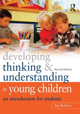Developing Thinking and Understanding in Young Children: An Introduction for Students - Robson, Sue