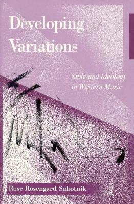 Developing Variations: Style and Ideology in Western Music - Subotnik, Rose Rosengard