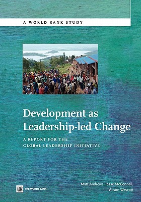 Development as Leadership-led Change: A Report for the Global Leadership Initiative - Andrews, Matt, and Wescott, Alison