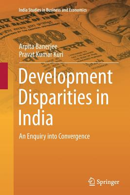 Development Disparities in India: An Enquiry Into Convergence - Banerjee, Arpita, and Kuri, Pravat Kumar