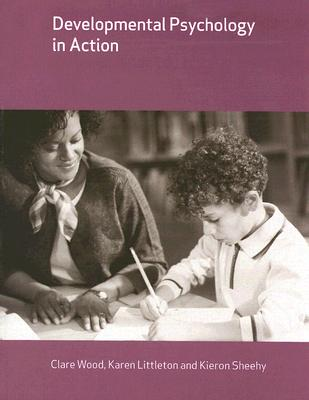 Developmental Psychology in Action - Wood, Clare, and Littleton, Karen, and Sheehy, Kieron